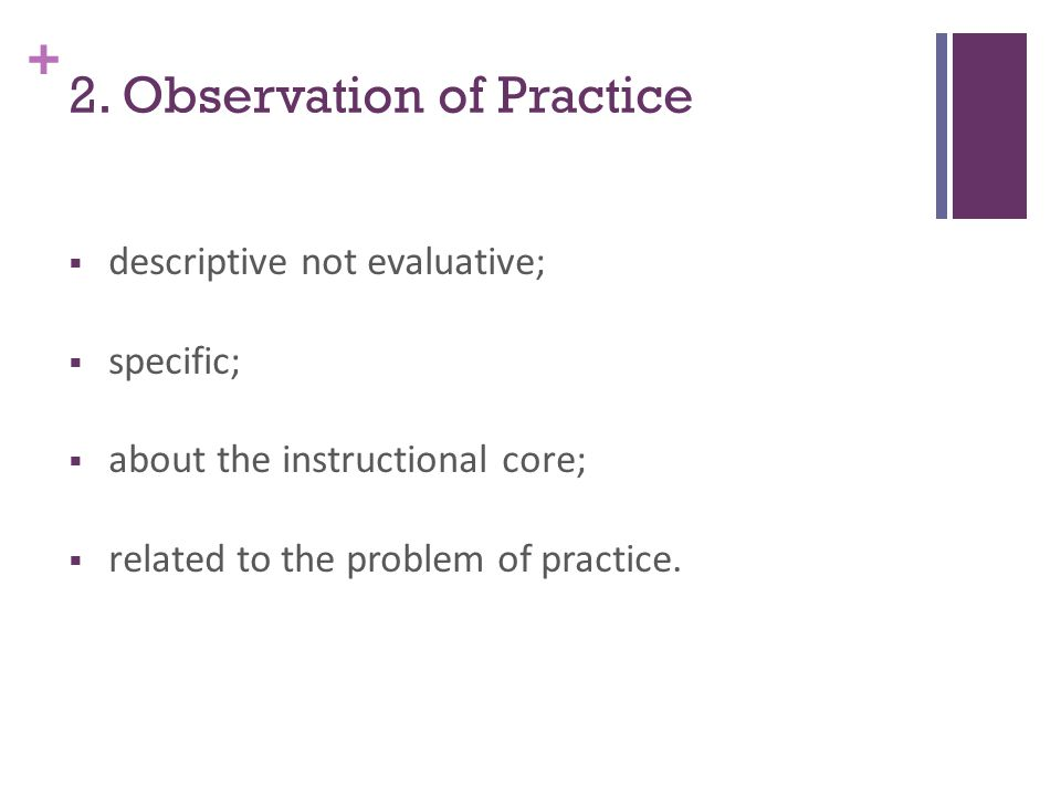 + 2. Observation of Practice  descriptive not evaluative;  specific;  about the instructional core;  related to the problem of practice.