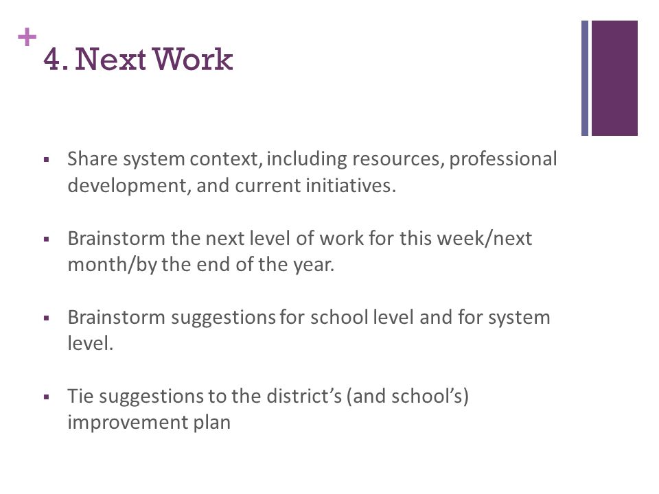 + 4. Next Work  Share system context, including resources, professional development, and current initiatives.  Brainstorm the next level of work for