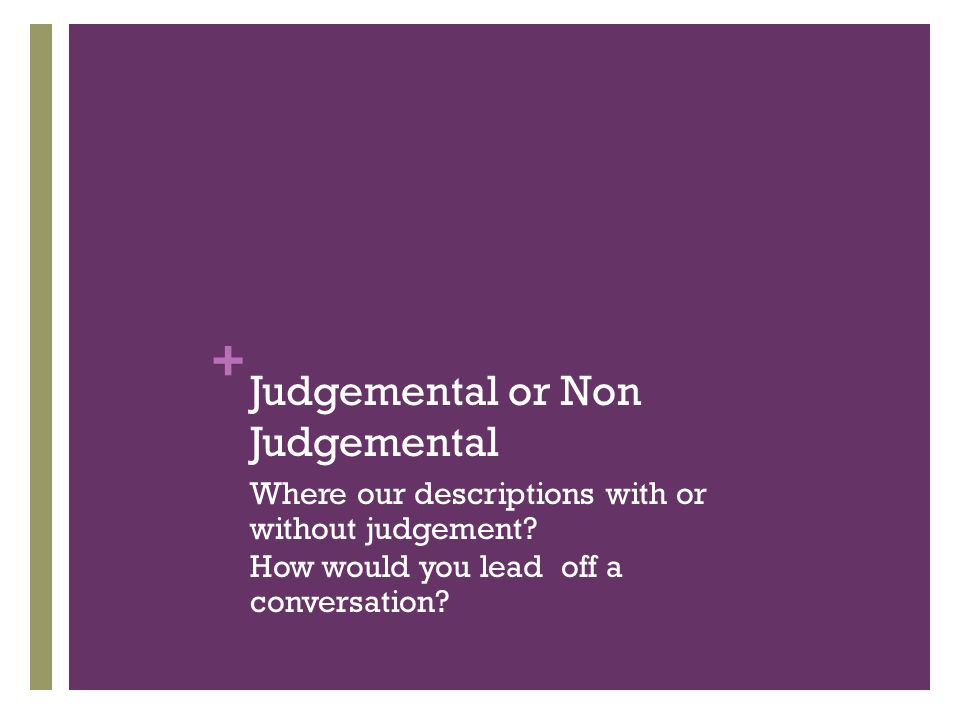 + Judgemental or Non Judgemental Where our descriptions with or without judgement.