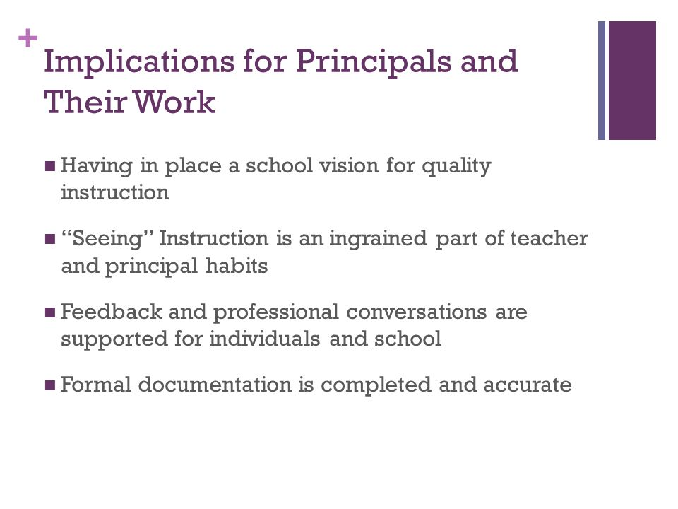 + Implications for Principals and Their Work Having in place a school vision for quality instruction Seeing Instruction is an ingrained part of teacher and principal habits Feedback and professional conversations are supported for individuals and school Formal documentation is completed and accurate