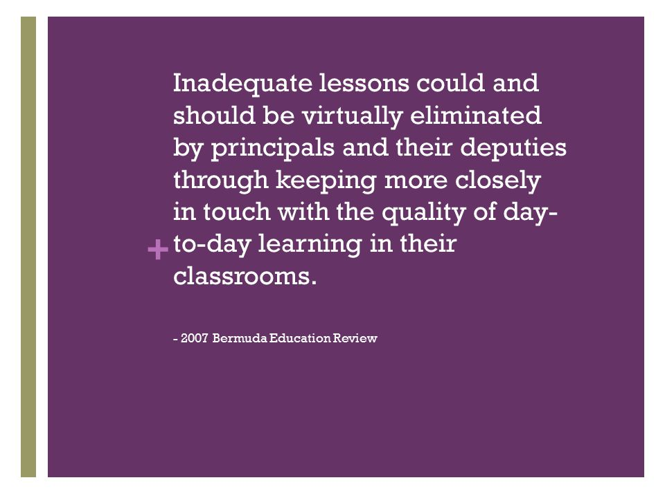 + Inadequate lessons could and should be virtually eliminated by principals and their deputies through keeping more closely in touch with the quality of day- to-day learning in their classrooms.