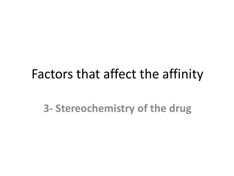 Factors that affect the affinity 3- Stereochemistry of the drug