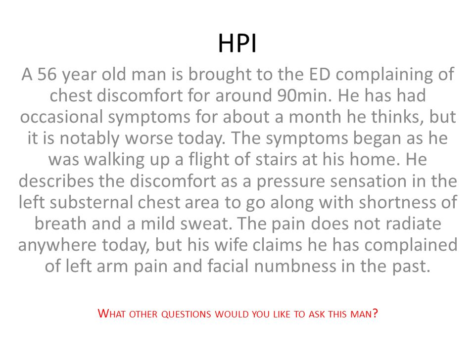 HPI A 56 year old man is brought to the ED complaining of chest discomfort for around 90min. He has had occasional symptoms for about a month he think