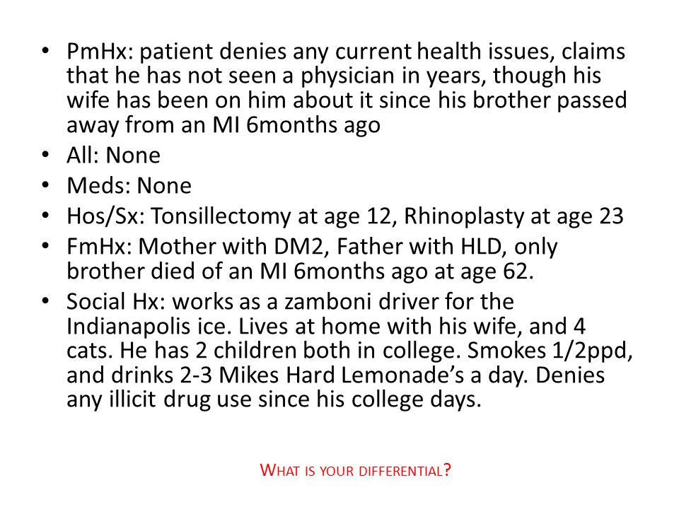 PmHx: patient denies any current health issues, claims that he has not seen a physician in years, though his wife has been on him about it since his b