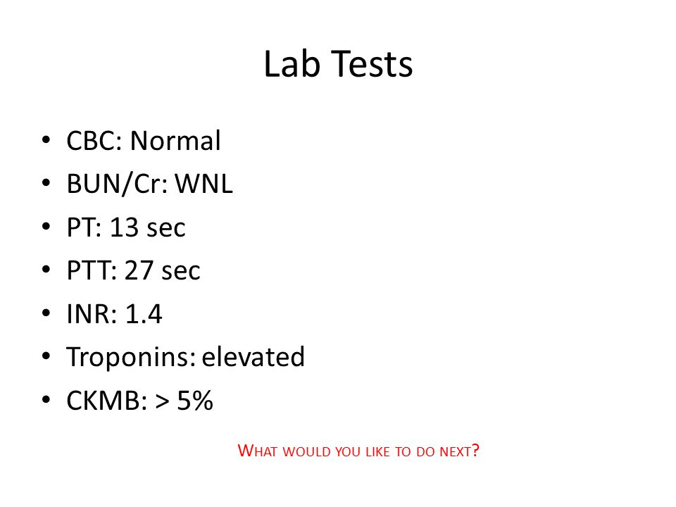 Lab Tests CBC: Normal BUN/Cr: WNL PT: 13 sec PTT: 27 sec INR: 1.4 Troponins: elevated CKMB: > 5% W HAT WOULD YOU LIKE TO DO NEXT ?