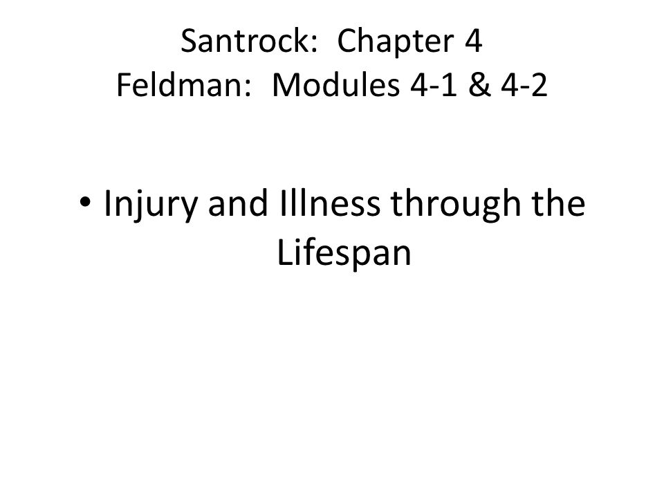 Santrock: Chapter 4 Feldman: Modules 4-1 & 4-2 Injury and Illness through the Lifespan