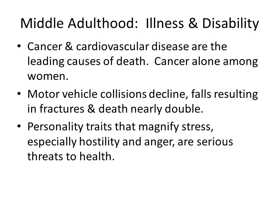 Middle Adulthood: Illness & Disability Cancer & cardiovascular disease are the leading causes of death.