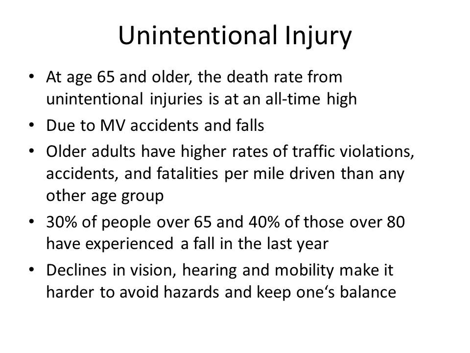 Unintentional Injury At age 65 and older, the death rate from unintentional injuries is at an all-time high Due to MV accidents and falls Older adults have higher rates of traffic violations, accidents, and fatalities per mile driven than any other age group 30% of people over 65 and 40% of those over 80 have experienced a fall in the last year Declines in vision, hearing and mobility make it harder to avoid hazards and keep one's balance