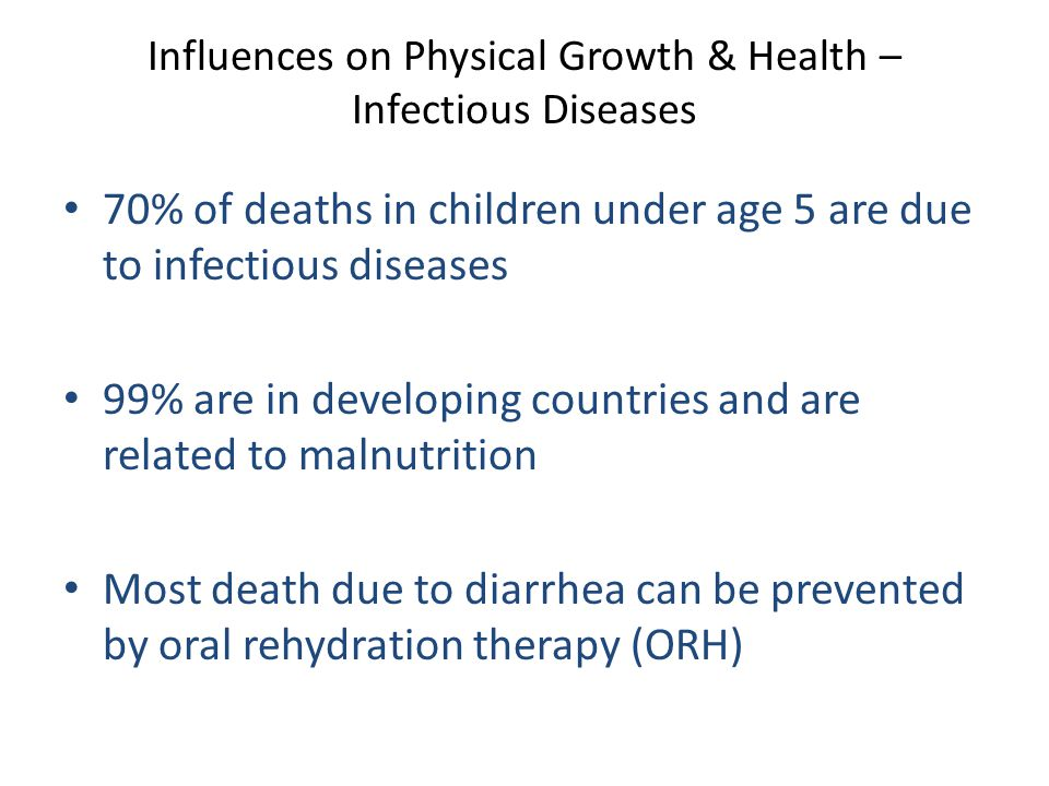 Influences on Physical Growth & Health – Infectious Diseases 70% of deaths in children under age 5 are due to infectious diseases 99% are in developing countries and are related to malnutrition Most death due to diarrhea can be prevented by oral rehydration therapy (ORH)