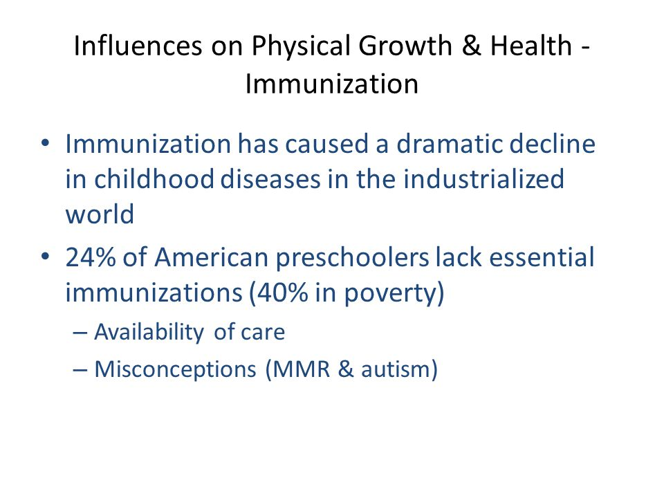 Influences on Physical Growth & Health - Immunization Immunization has caused a dramatic decline in childhood diseases in the industrialized world 24% of American preschoolers lack essential immunizations (40% in poverty) – Availability of care – Misconceptions (MMR & autism)