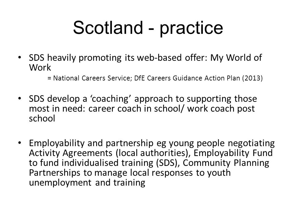 Scotland - practice SDS heavily promoting its web-based offer: My World of Work = National Careers Service; DfE Careers Guidance Action Plan (2013) SD