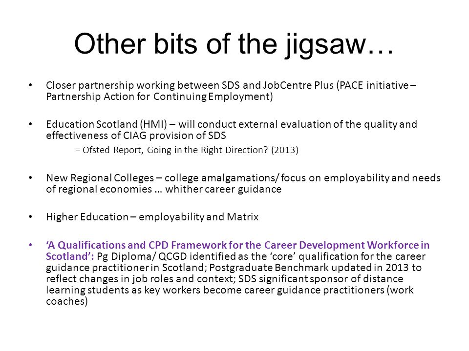 Other bits of the jigsaw… Closer partnership working between SDS and JobCentre Plus (PACE initiative – Partnership Action for Continuing Employment) Education Scotland (HMI) – will conduct external evaluation of the quality and effectiveness of CIAG provision of SDS = Ofsted Report, Going in the Right Direction.