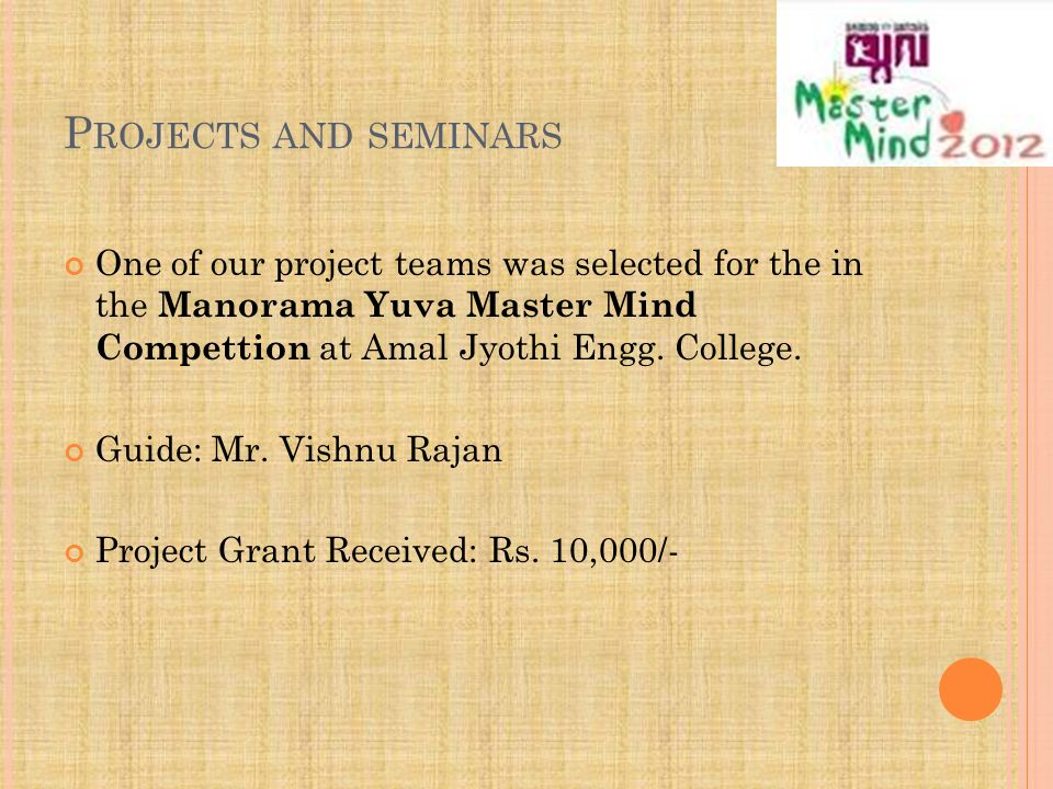 P ROJECTS AND SEMINARS One of our project teams was selected for the in the Manorama Yuva Master Mind Compettion at Amal Jyothi Engg.