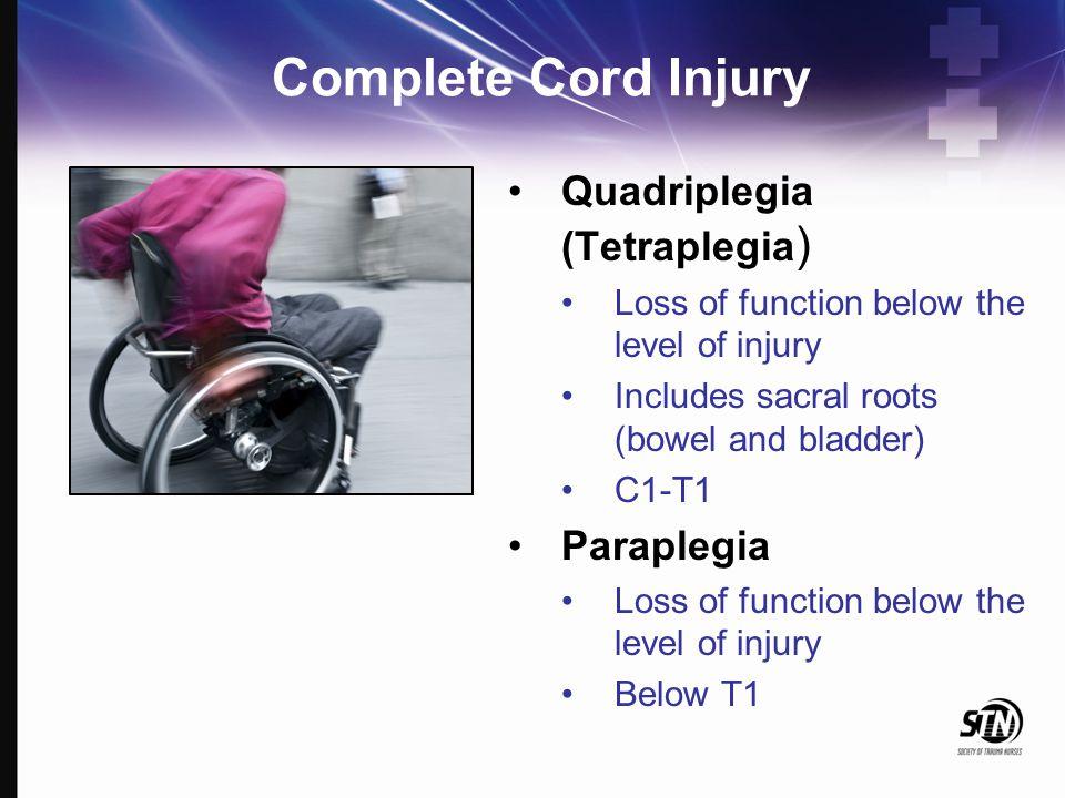 Complete Cord Injury Quadriplegia (Tetraplegia ) Loss of function below the level of injury Includes sacral roots (bowel and bladder) C1-T1 Paraplegia