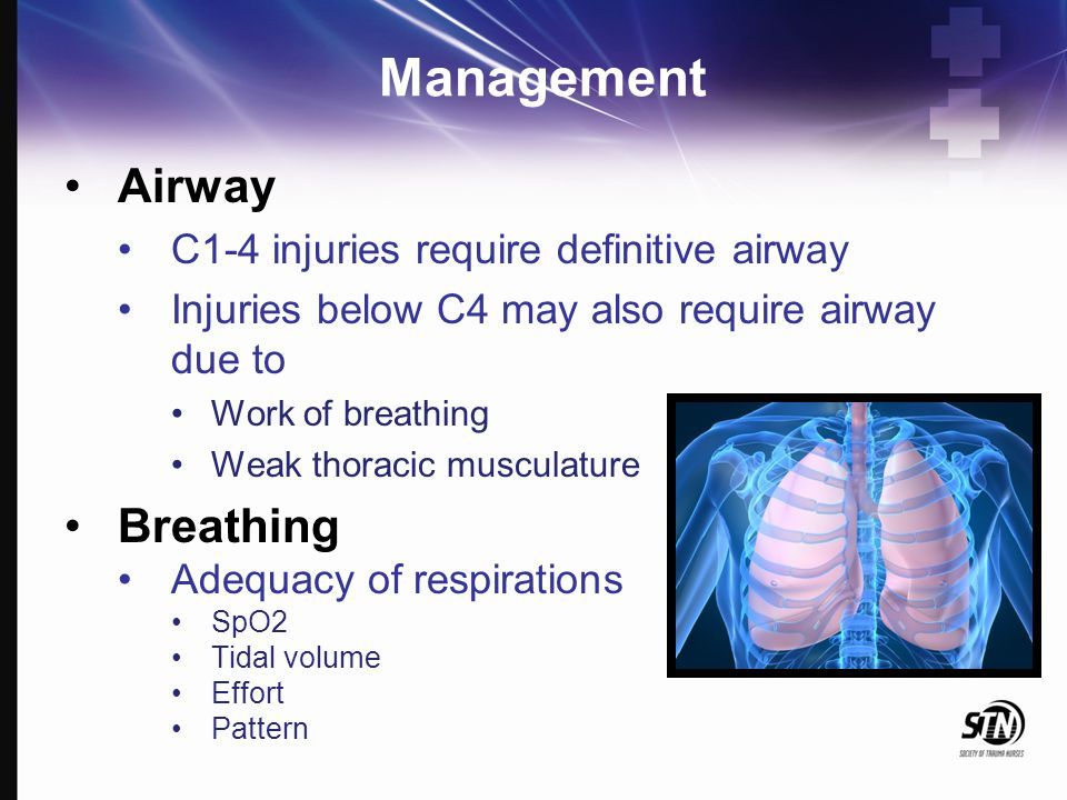 Management Airway C1-4 injuries require definitive airway Injuries below C4 may also require airway due to Work of breathing Weak thoracic musculature