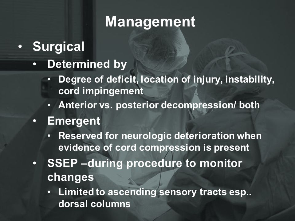 Management Surgical Determined by Degree of deficit, location of injury, instability, cord impingement Anterior vs. posterior decompression/ both Emer