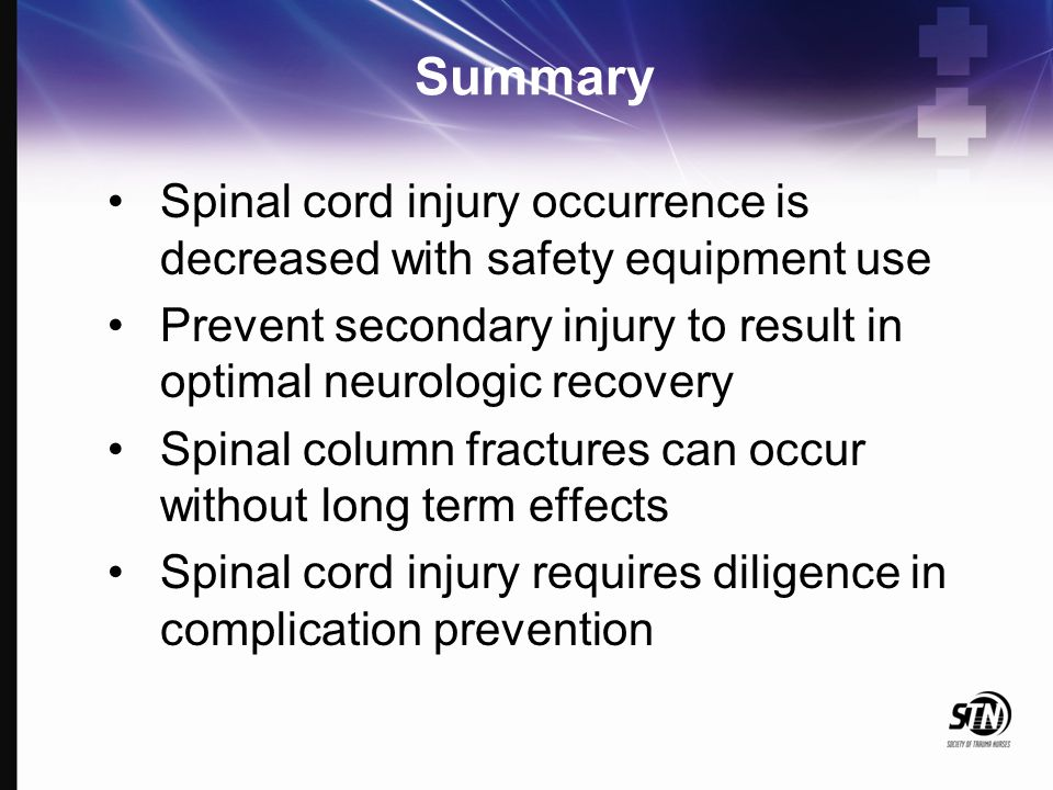 Summary Spinal cord injury occurrence is decreased with safety equipment use Prevent secondary injury to result in optimal neurologic recovery Spinal