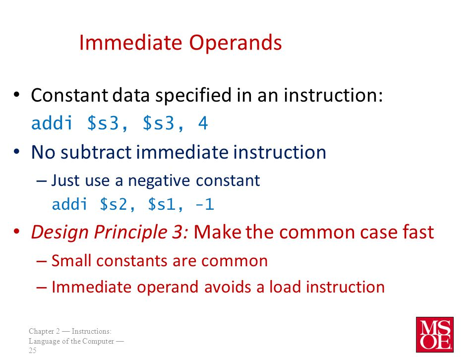 Chapter 2 — Instructions: Language of the Computer — 25 Immediate Operands Constant data specified in an instruction: addi $s3, $s3, 4 No subtract immediate instruction – Just use a negative constant addi $s2, $s1, -1 Design Principle 3: Make the common case fast – Small constants are common – Immediate operand avoids a load instruction