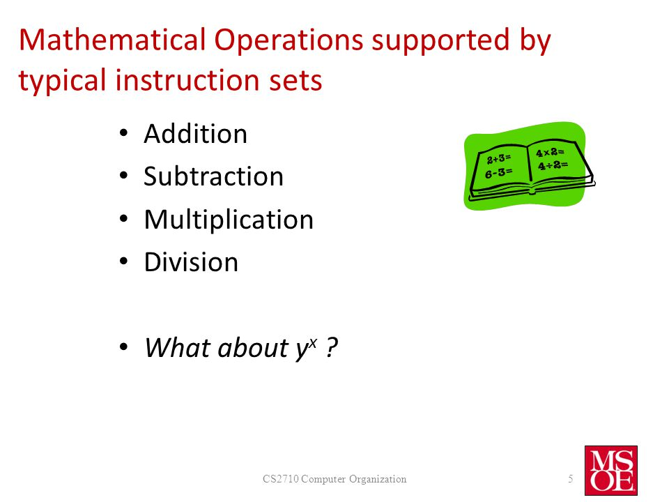 Mathematical Operations supported by typical instruction sets Addition Subtraction Multiplication Division What about y x .
