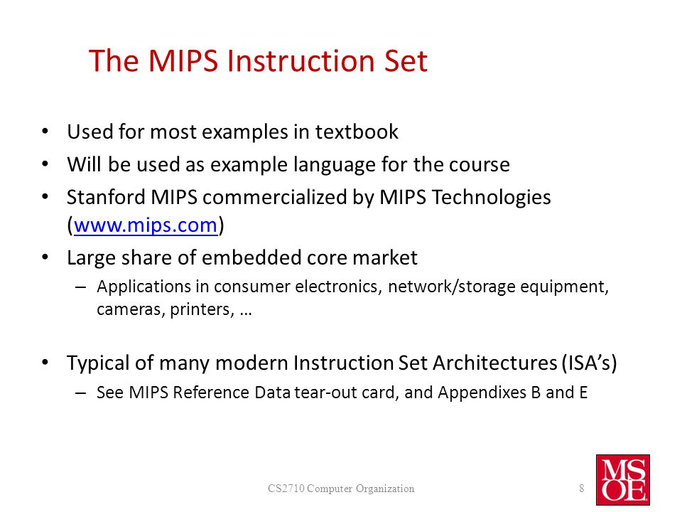 The MIPS Instruction Set Used for most examples in textbook Will be used as example language for the course Stanford MIPS commercialized by MIPS Technologies (www.mips.com)www.mips.com Large share of embedded core market – Applications in consumer electronics, network/storage equipment, cameras, printers, … Typical of many modern Instruction Set Architectures (ISA's) – See MIPS Reference Data tear-out card, and Appendixes B and E CS2710 Computer Organization8