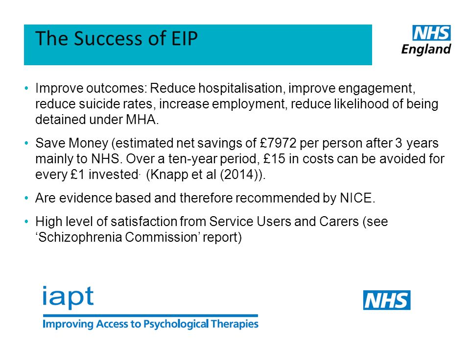 The Success of EIP Improve outcomes: Reduce hospitalisation, improve engagement, reduce suicide rates, increase employment, reduce likelihood of being detained under MHA.