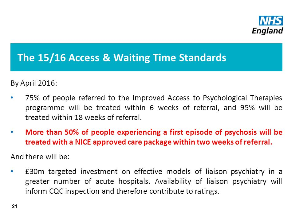 The 15/16 Access & Waiting Time Standards 21 By April 2016: 75% of people referred to the Improved Access to Psychological Therapies programme will be treated within 6 weeks of referral, and 95% will be treated within 18 weeks of referral.