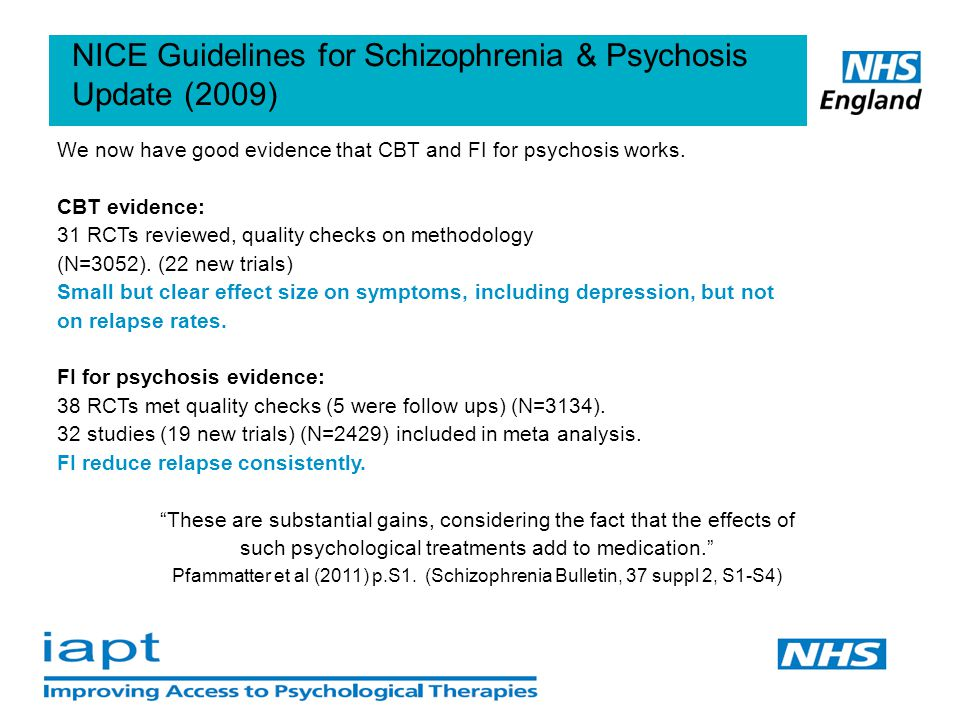 4 NICE Guidelines for Schizophrenia & Psychosis Update (2009) We now have good evidence that CBT and FI for psychosis works.