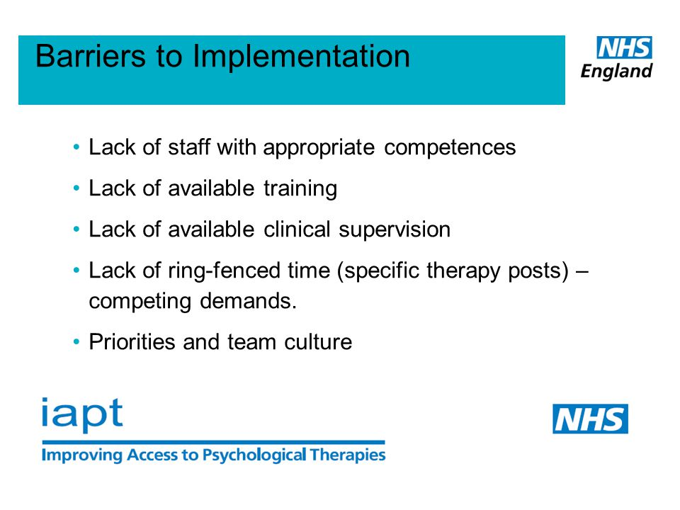 Barriers to Implementation Lack of staff with appropriate competences Lack of available training Lack of available clinical supervision Lack of ring-fenced time (specific therapy posts) – competing demands.