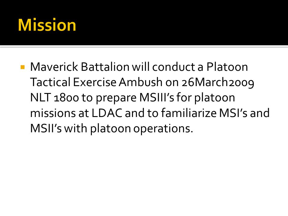  Maverick Battalion will conduct a Platoon Tactical Exercise Ambush on 26March2009 NLT 1800 to prepare MSIII's for platoon missions at LDAC and to familiarize MSI's and MSII's with platoon operations.