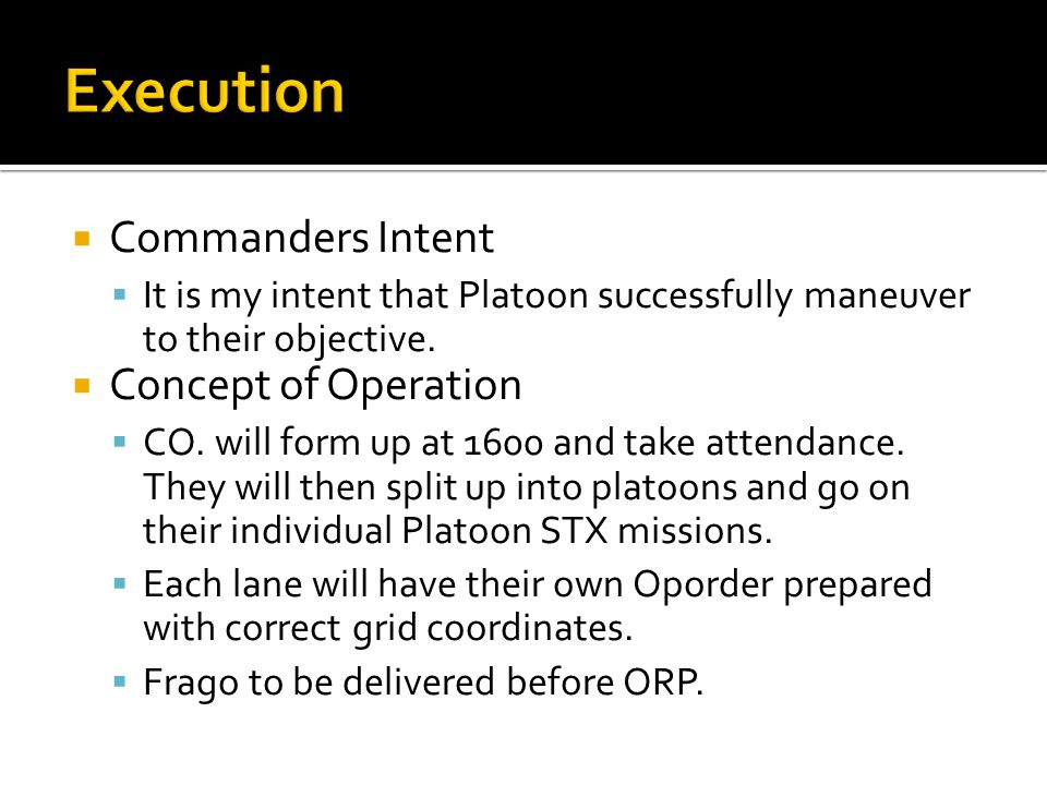  Commanders Intent  It is my intent that Platoon successfully maneuver to their objective.