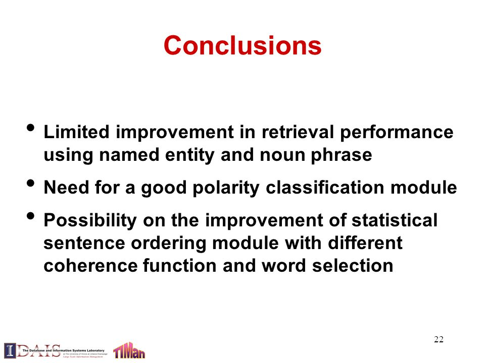 22 Conclusions Limited improvement in retrieval performance using named entity and noun phrase Need for a good polarity classification module Possibility on the improvement of statistical sentence ordering module with different coherence function and word selection