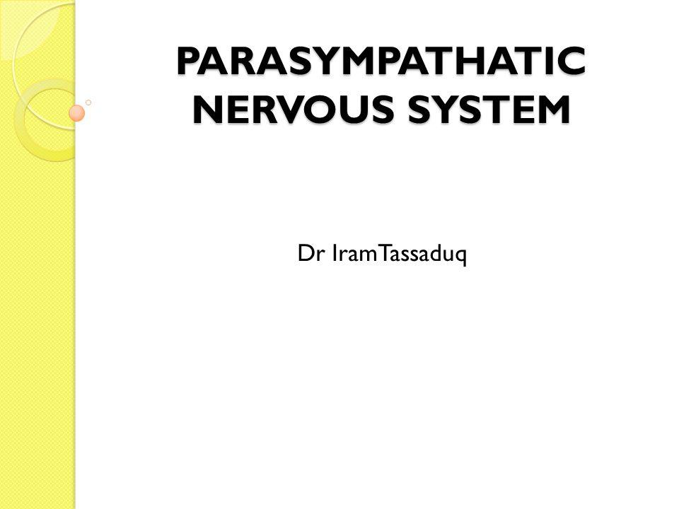 PARASYMPATHATIC NERVOUS SYSTEM Dr IramTassaduq