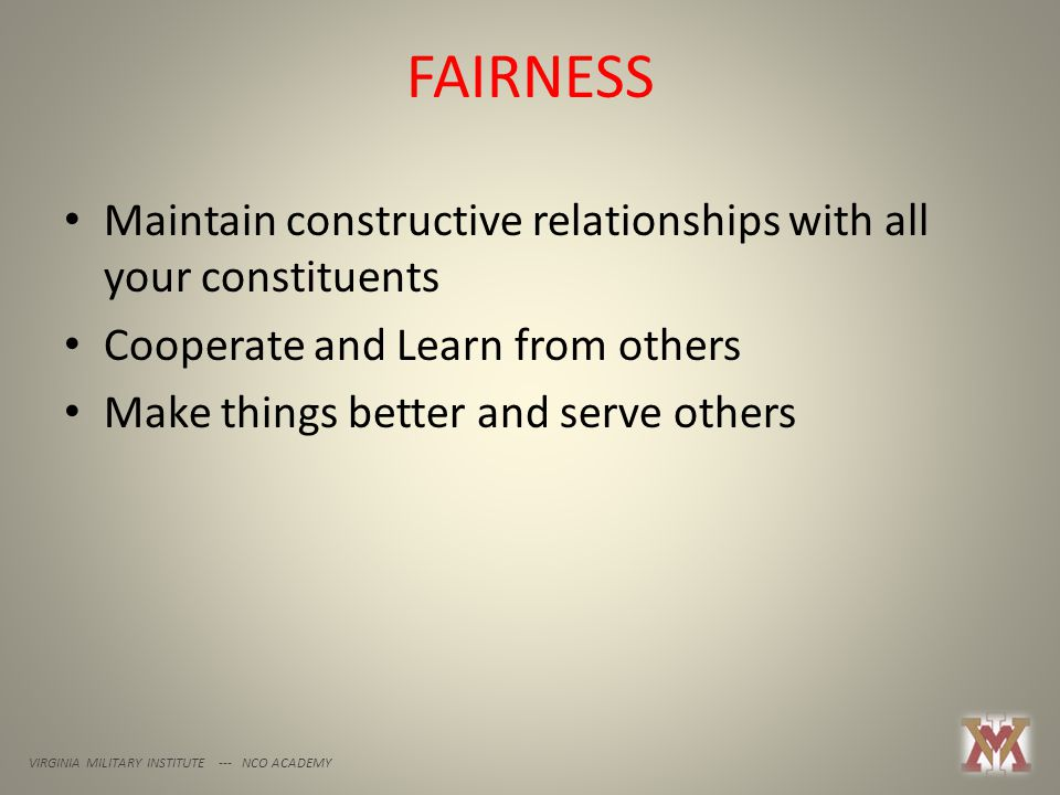 FAIRNESS VIRGINIA MILITARY INSTITUTE --- NCO ACADEMY Maintain constructive relationships with all your constituents Cooperate and Learn from others Make things better and serve others