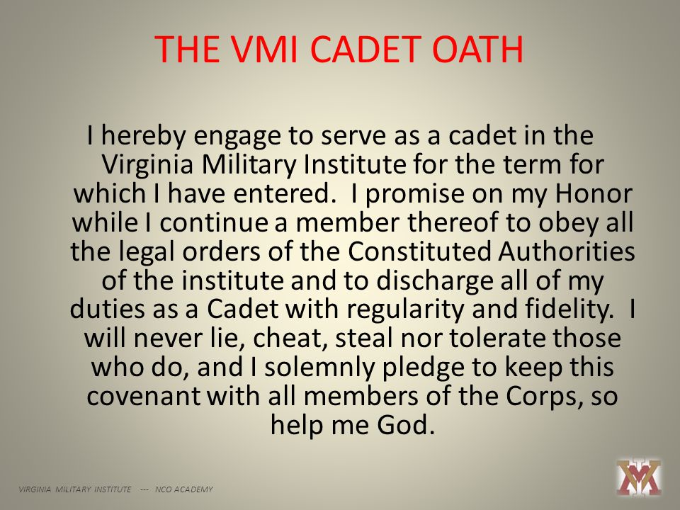 THE VMI CADET OATH VIRGINIA MILITARY INSTITUTE --- NCO ACADEMY I hereby engage to serve as a cadet in the Virginia Military Institute for the term for which I have entered.