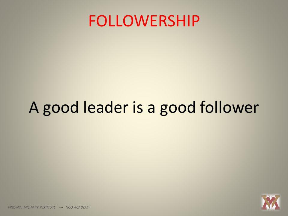 FOLLOWERSHIP VIRGINIA MILITARY INSTITUTE --- NCO ACADEMY A good leader is a good follower