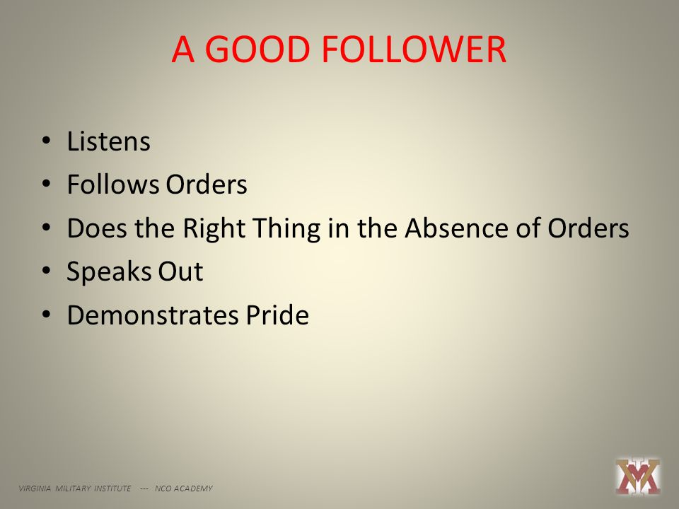 A GOOD FOLLOWER VIRGINIA MILITARY INSTITUTE --- NCO ACADEMY Listens Follows Orders Does the Right Thing in the Absence of Orders Speaks Out Demonstrates Pride