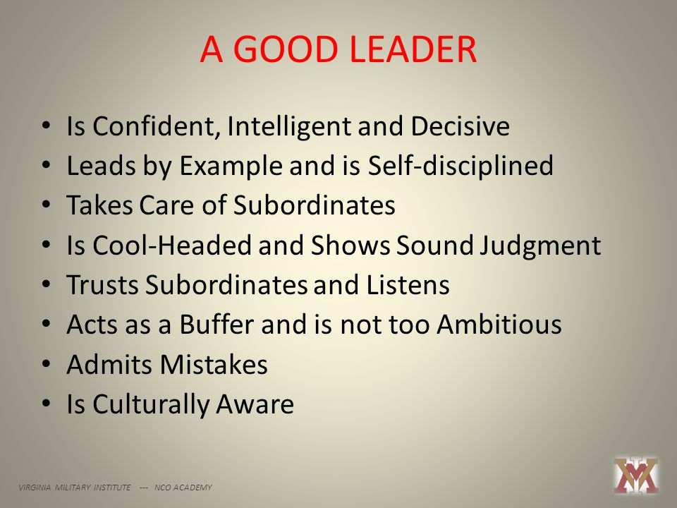 A GOOD LEADER VIRGINIA MILITARY INSTITUTE --- NCO ACADEMY Is Confident, Intelligent and Decisive Leads by Example and is Self-disciplined Takes Care of Subordinates Is Cool-Headed and Shows Sound Judgment Trusts Subordinates and Listens Acts as a Buffer and is not too Ambitious Admits Mistakes Is Culturally Aware