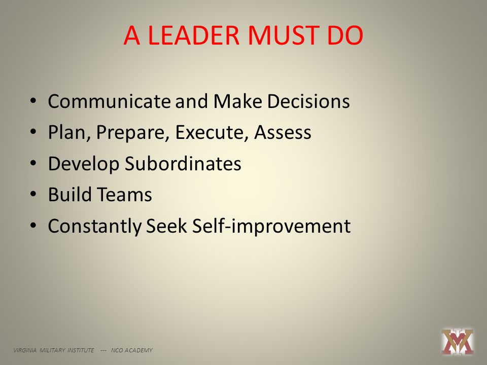 A LEADER MUST DO VIRGINIA MILITARY INSTITUTE --- NCO ACADEMY Communicate and Make Decisions Plan, Prepare, Execute, Assess Develop Subordinates Build Teams Constantly Seek Self-improvement