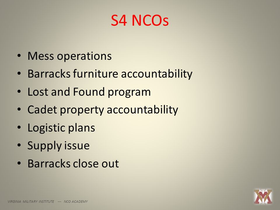 S4 NCOs VIRGINIA MILITARY INSTITUTE --- NCO ACADEMY Mess operations Barracks furniture accountability Lost and Found program Cadet property accountability Logistic plans Supply issue Barracks close out