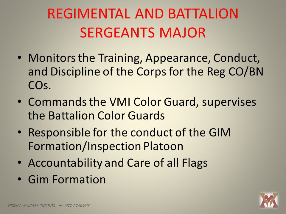 REGIMENTAL AND BATTALION SERGEANTS MAJOR VIRGINIA MILITARY INSTITUTE --- NCO ACADEMY Monitors the Training, Appearance, Conduct, and Discipline of the Corps for the Reg CO/BN COs.