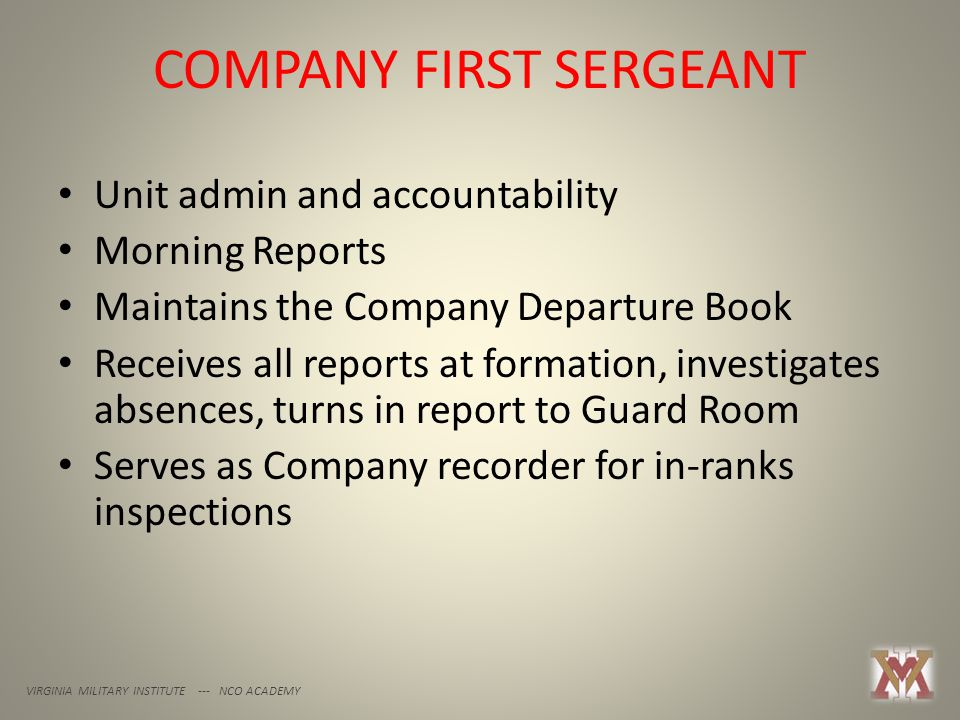COMPANY FIRST SERGEANT VIRGINIA MILITARY INSTITUTE --- NCO ACADEMY Unit admin and accountability Morning Reports Maintains the Company Departure Book Receives all reports at formation, investigates absences, turns in report to Guard Room Serves as Company recorder for in-ranks inspections