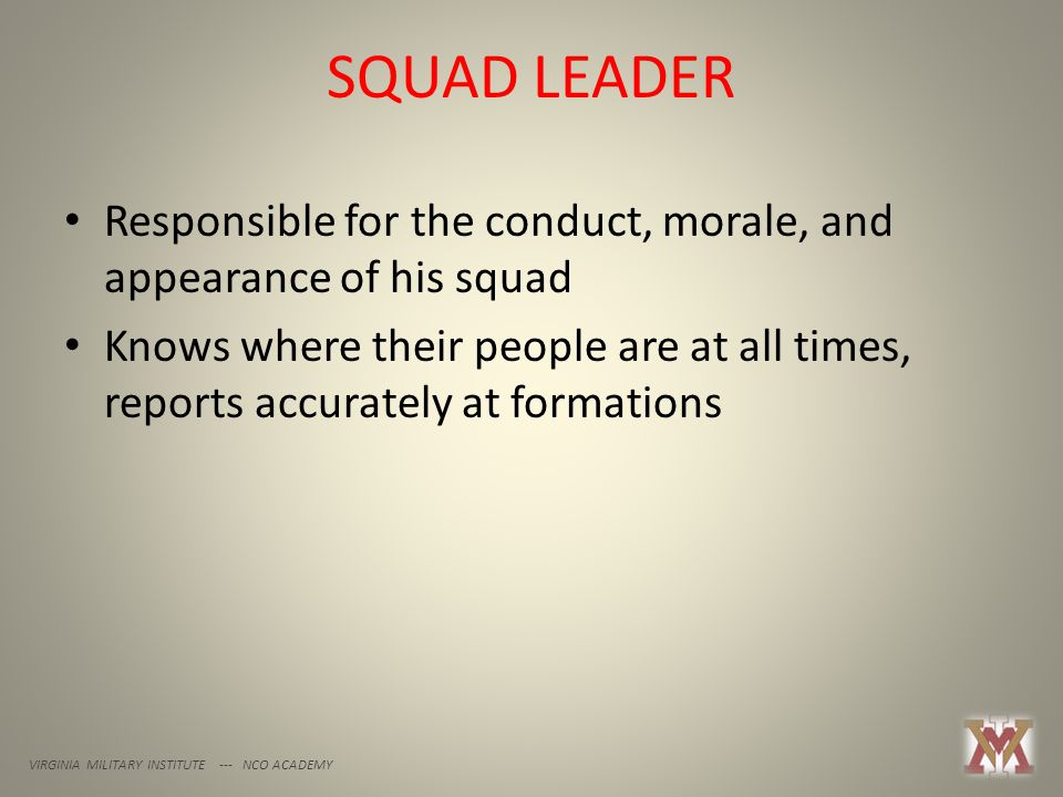 SQUAD LEADER VIRGINIA MILITARY INSTITUTE --- NCO ACADEMY Responsible for the conduct, morale, and appearance of his squad Knows where their people are at all times, reports accurately at formations