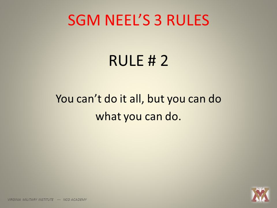 SGM NEEL'S 3 RULES VIRGINIA MILITARY INSTITUTE --- NCO ACADEMY RULE # 2 You can't do it all, but you can do what you can do.