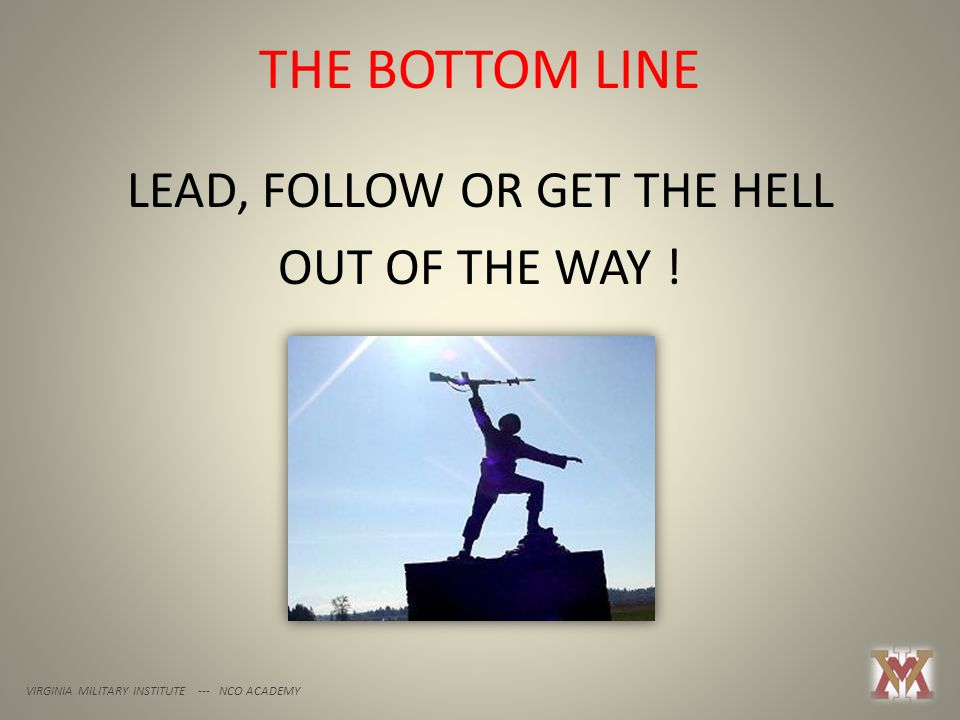 THE BOTTOM LINE VIRGINIA MILITARY INSTITUTE --- NCO ACADEMY LEAD, FOLLOW OR GET THE HELL OUT OF THE WAY !