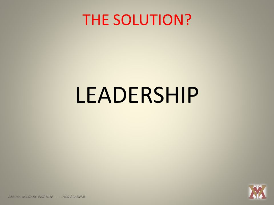 THE SOLUTION? VIRGINIA MILITARY INSTITUTE --- NCO ACADEMY LEADERSHIP