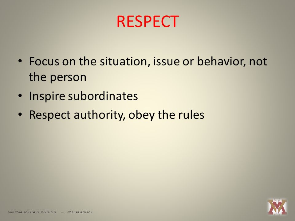 RESPECT VIRGINIA MILITARY INSTITUTE --- NCO ACADEMY Focus on the situation, issue or behavior, not the person Inspire subordinates Respect authority, obey the rules