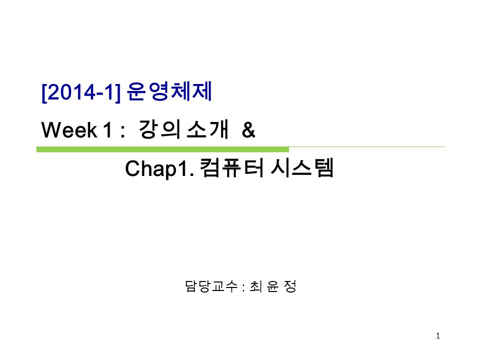 [2014-1] 운영체제 Week 1 : 강의 소개 & Chap1. 컴퓨터 시스템 담당교수 : 최 윤 정 1