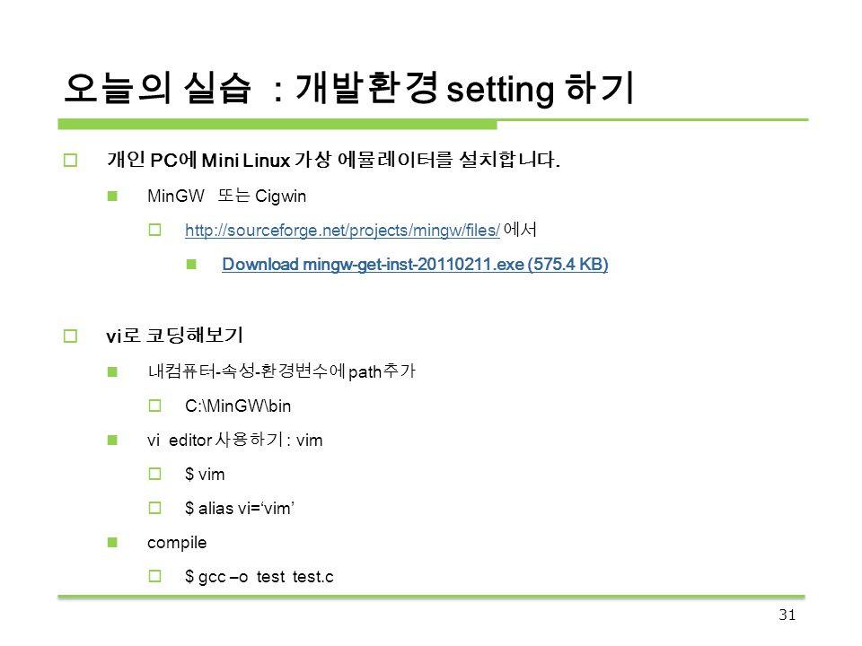 오늘의 실습 : 개발환경 setting 하기  개인 PC 에 Mini Linux 가상 에뮬레이터를 설치합니다. MinGW 또는 Cigwin  http://sourceforge.net/projects/mingw/files/ 에서 http://sourceforge.ne