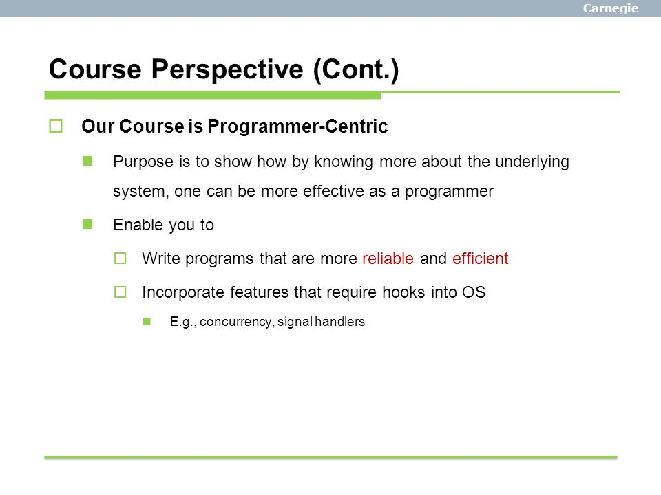 Carnegie Mellon Course Perspective (Cont.)  Our Course is Programmer-Centric Purpose is to show how by knowing more about the underlying system, one