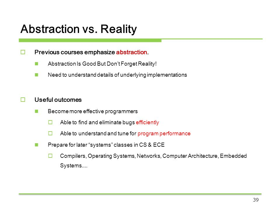 Abstraction vs. Reality  Previous courses emphasize abstraction. Abstraction Is Good But Don't Forget Reality! Need to understand details of underlyi